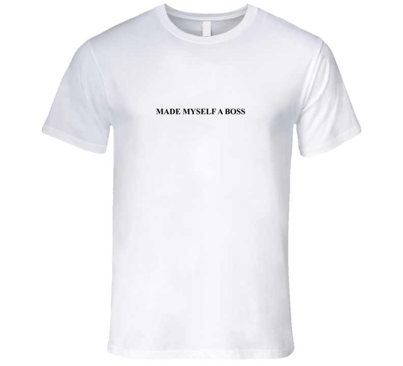 Made Myself A Boss T Shirt
