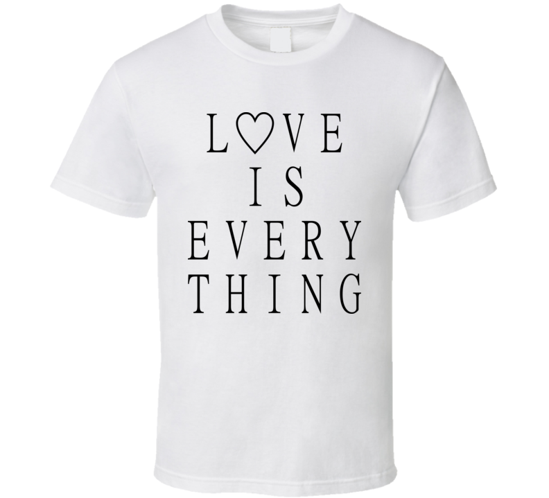 Love is everything T Shirt