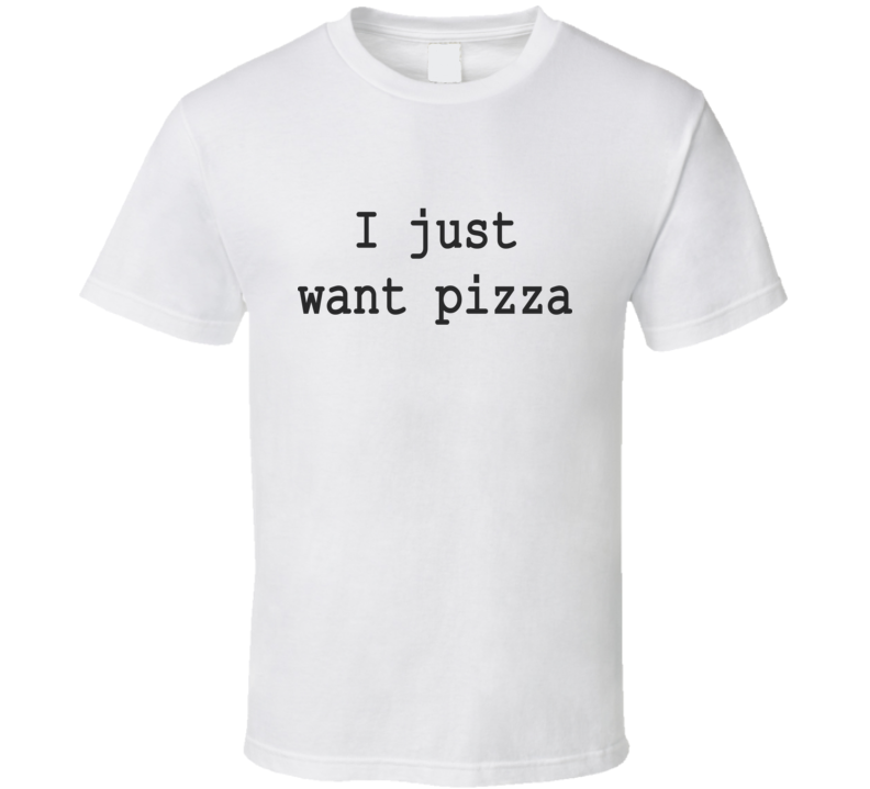 I just wanna pizza T Shirt