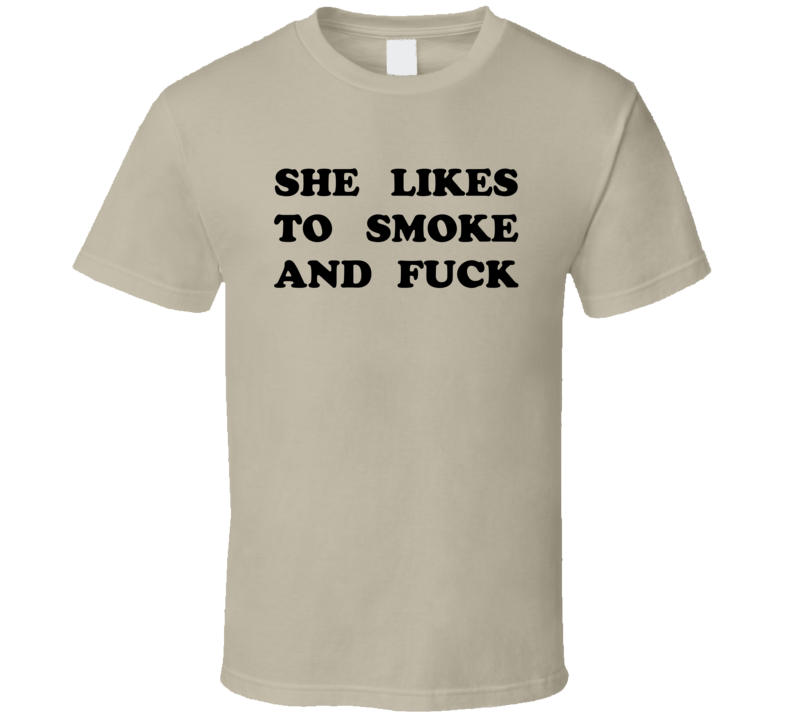 She likes to smoke and fuck T Shirt