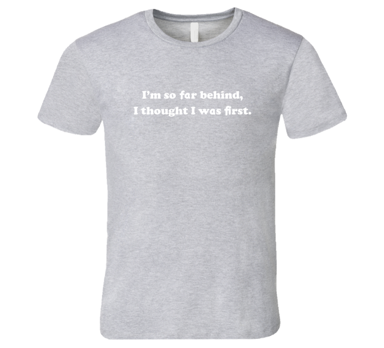 Im so far behind T Shirt