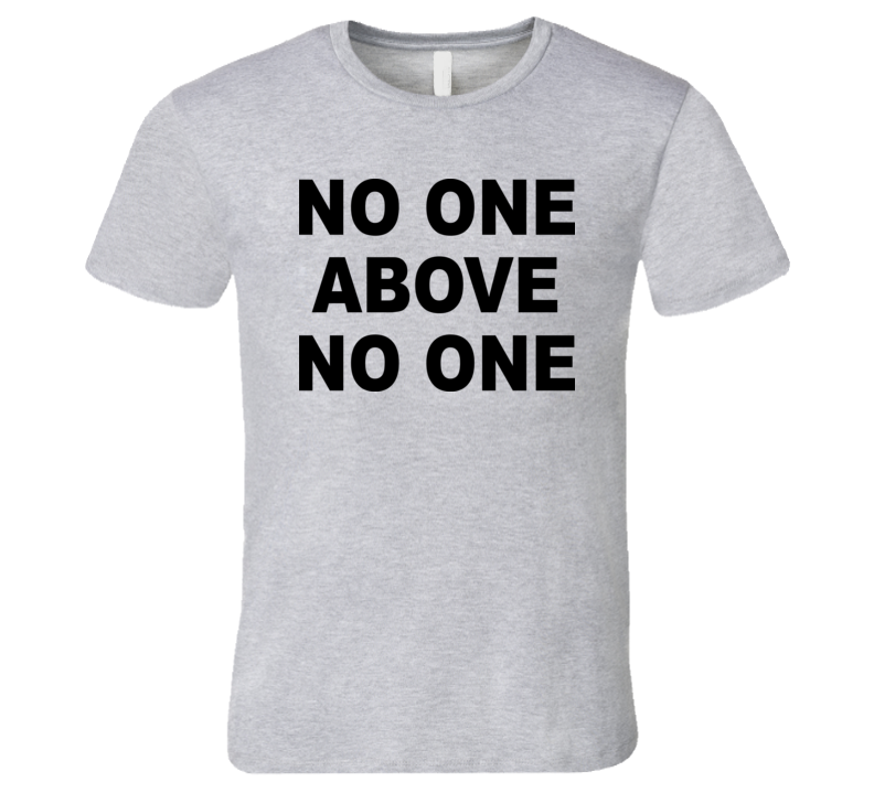 No One Above No One T Shirt