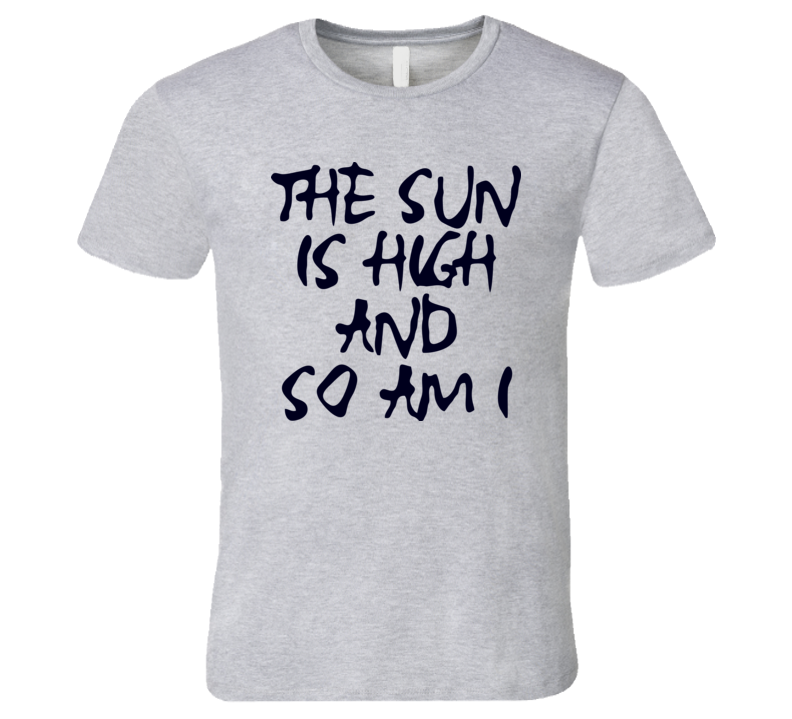 The Sun Is High And So Am I T Shirt