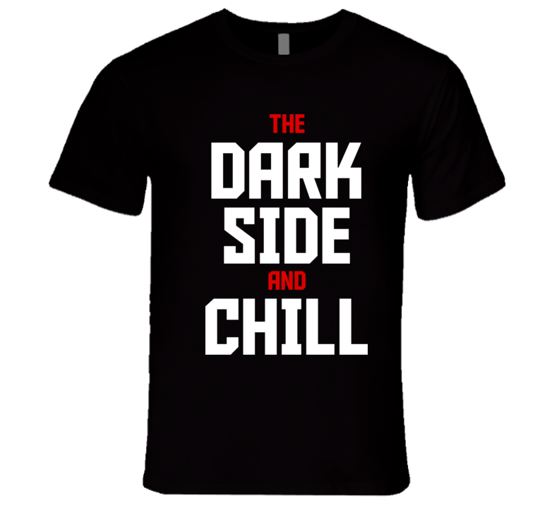 The Dark Side And Chill T Shirt