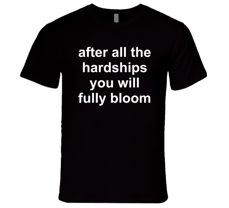 After all the hardships you will fully bloom T Shirt