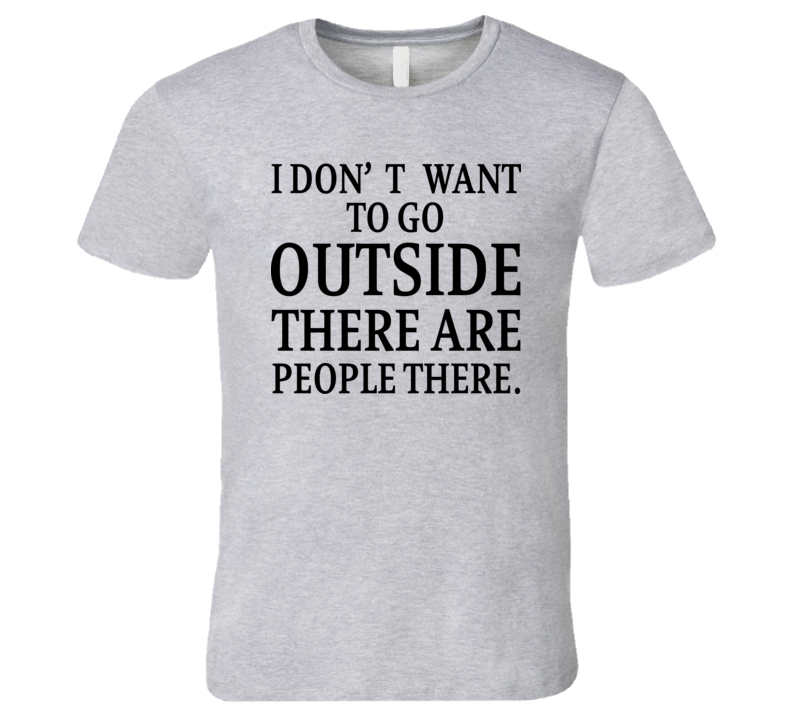 I Don't Want To Go Outside There Are People There T Shirt