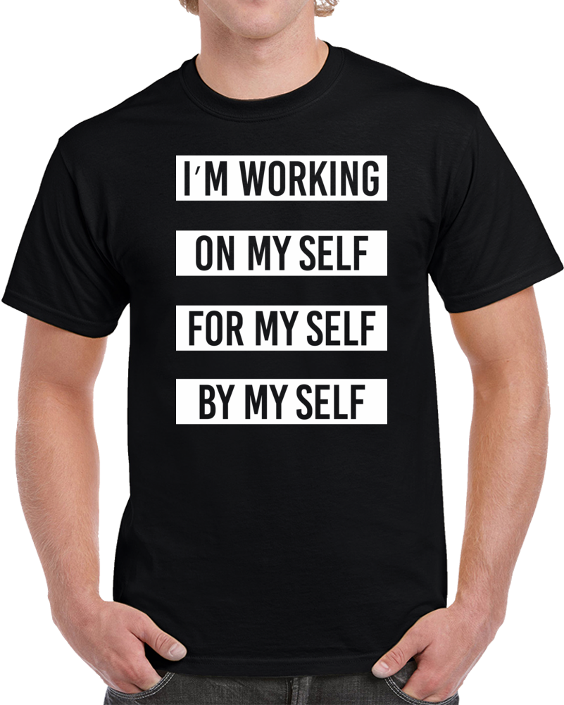 I'm Working On My Self For My Self By My Self T Shirt