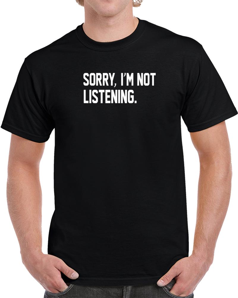 Sorry I'm Not Listening T Shirt