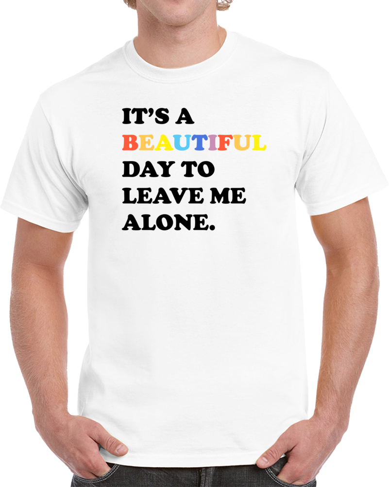 It's A Beautiful Dat To Leave Me Alone T Shirt