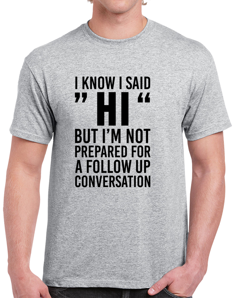 """I Know I Said """"Hi"""" But I'm Not Prepared For A Follow Up Conversation T Shirt"""