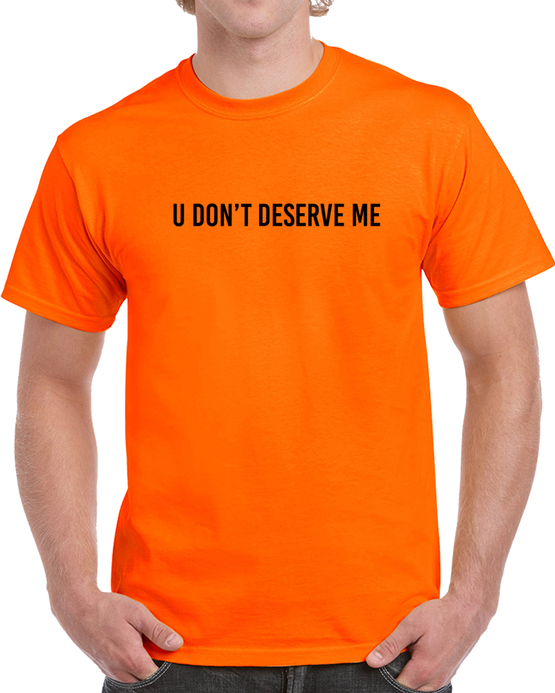 U Don't Deserve Me T Shirt