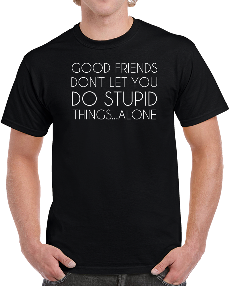 GOOD FRIEDS DON'T LET YOU DO STUPID THINGS ALONE T Shirt