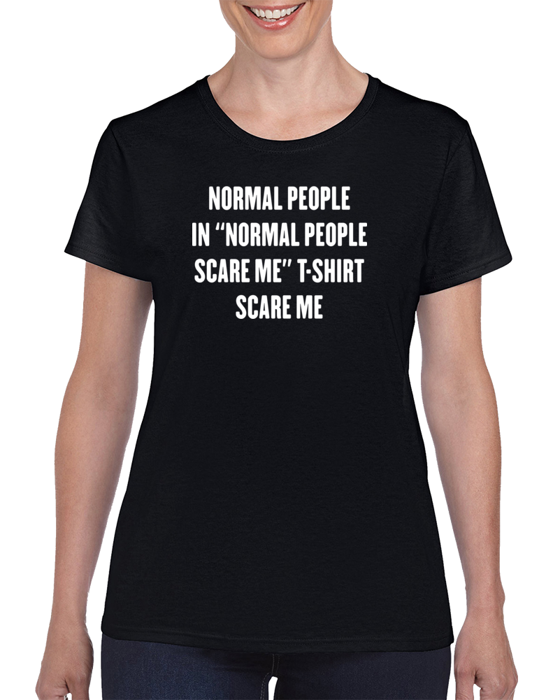 "Normal People In ""Normal People Scare Me"" T-Shirt Scare me"