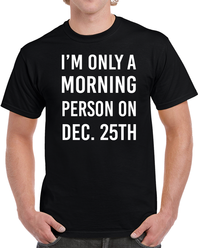 I'M ONLY A MORNING PERSON ON DEC.25TH T Shirt