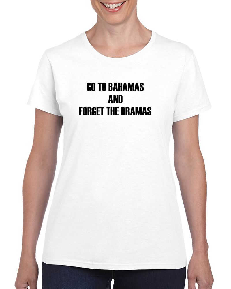 Go To Bahamas And Forget The Dramas T Shirt