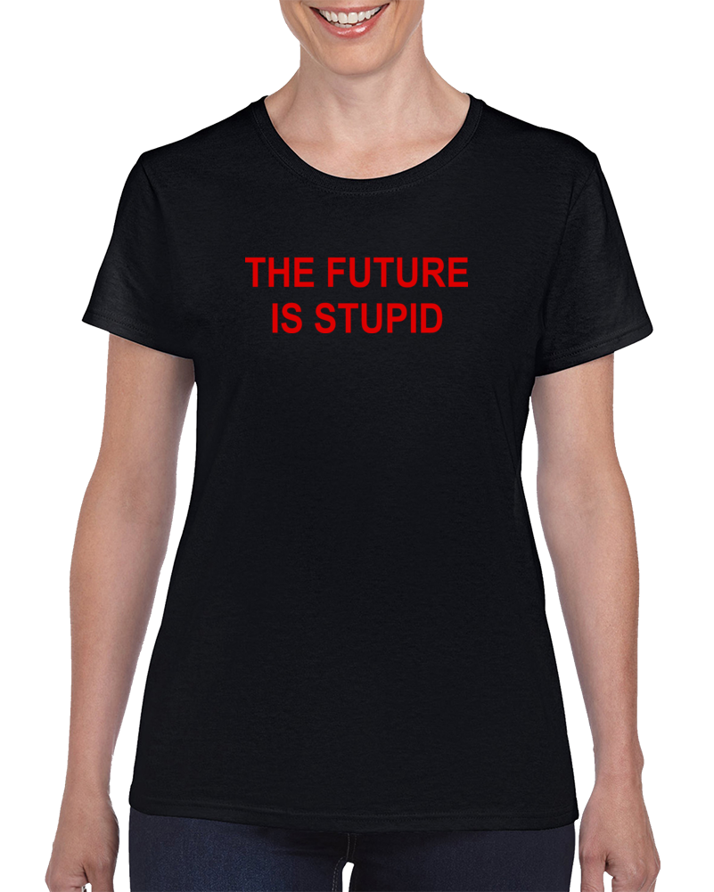Buy Tshirt The Future Is Stupid Unisex Adult Size T Shirt