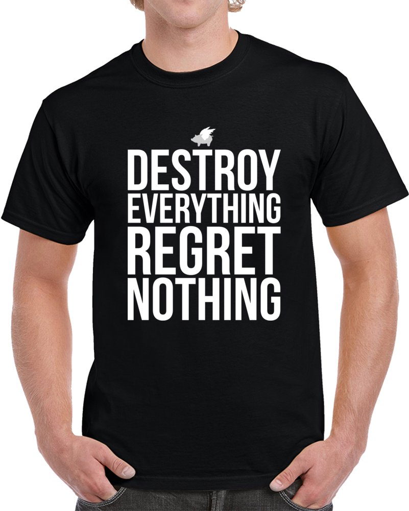 Destroy Everything Regret Nothing T Shirt