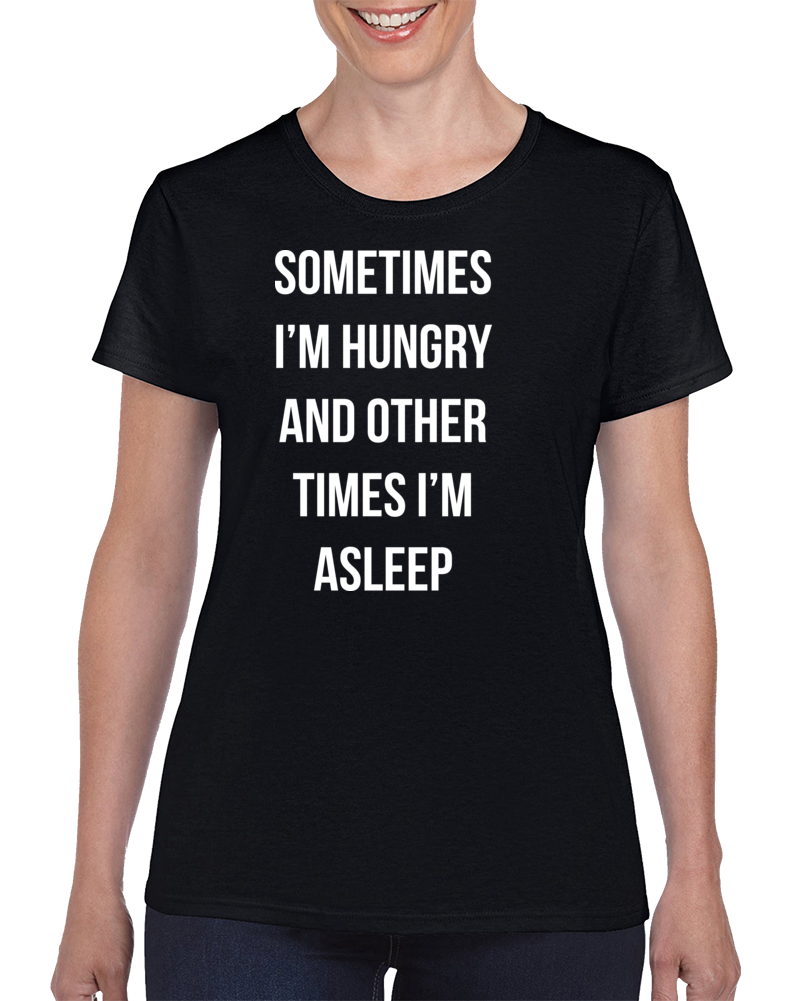 Sometimes I'm Hungry And Other Times I'm Asleep T Shirt