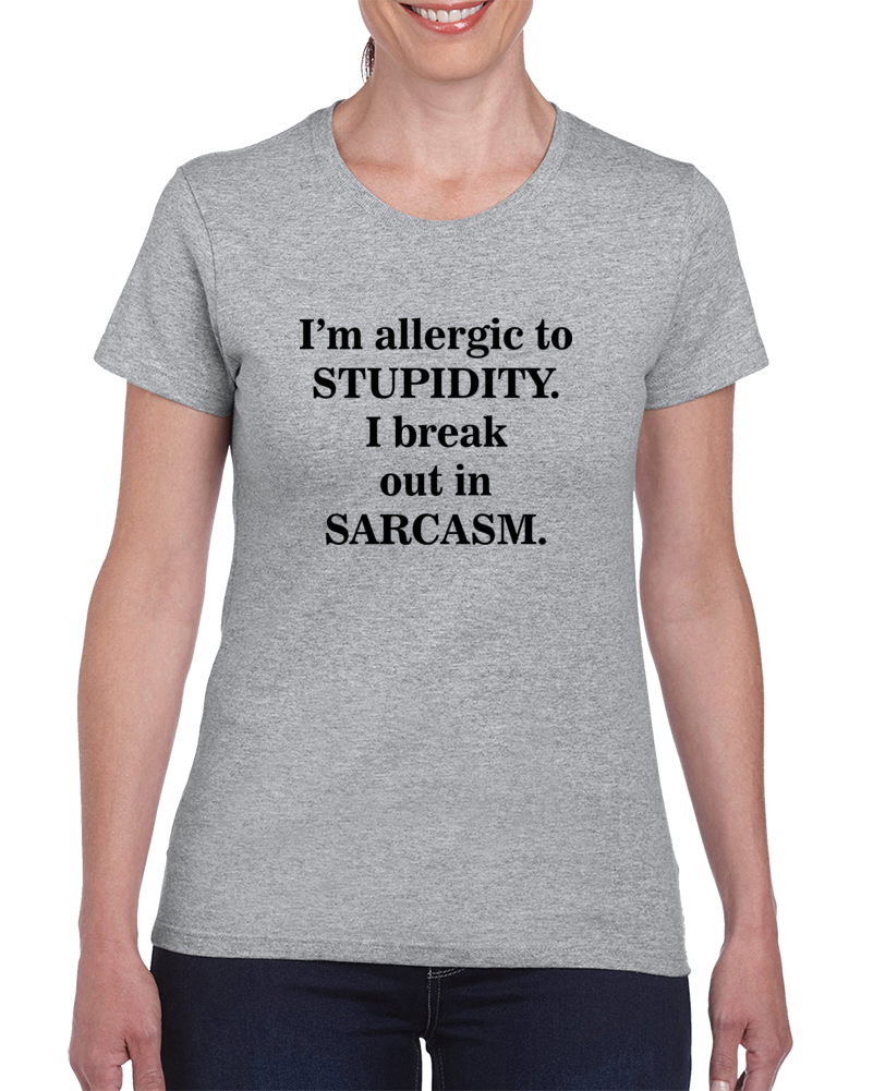 I'm Allergic To Stupidity I Break Out In Sarcasm T Shirt