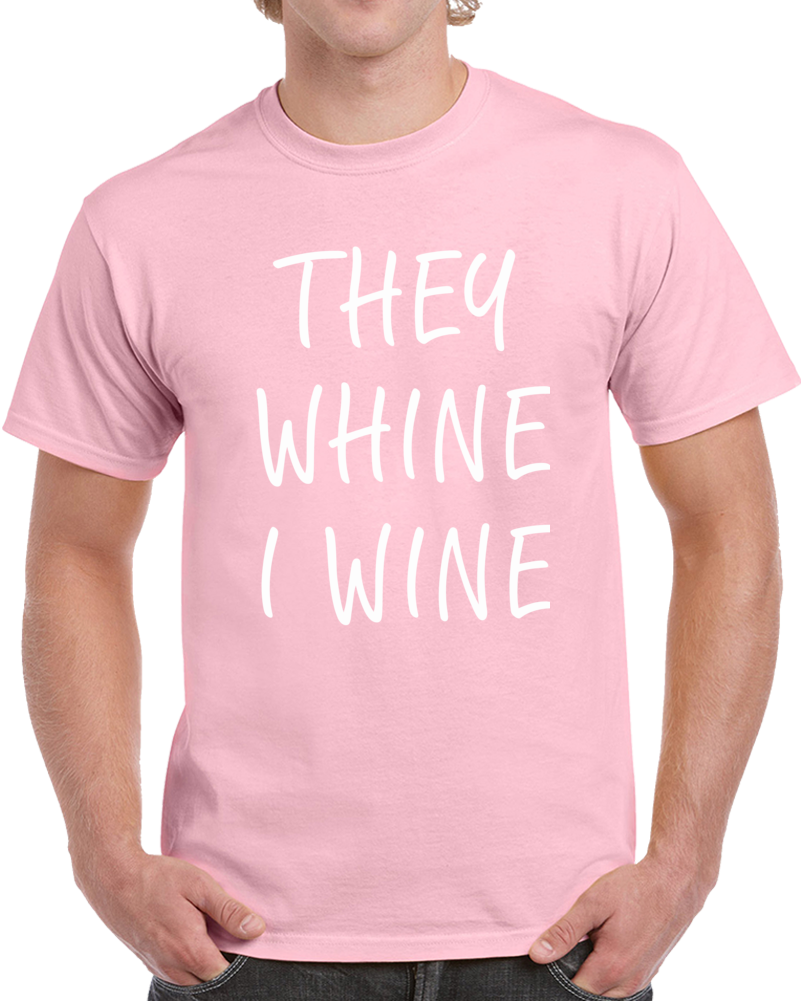 They Whine I Wine T Shirt