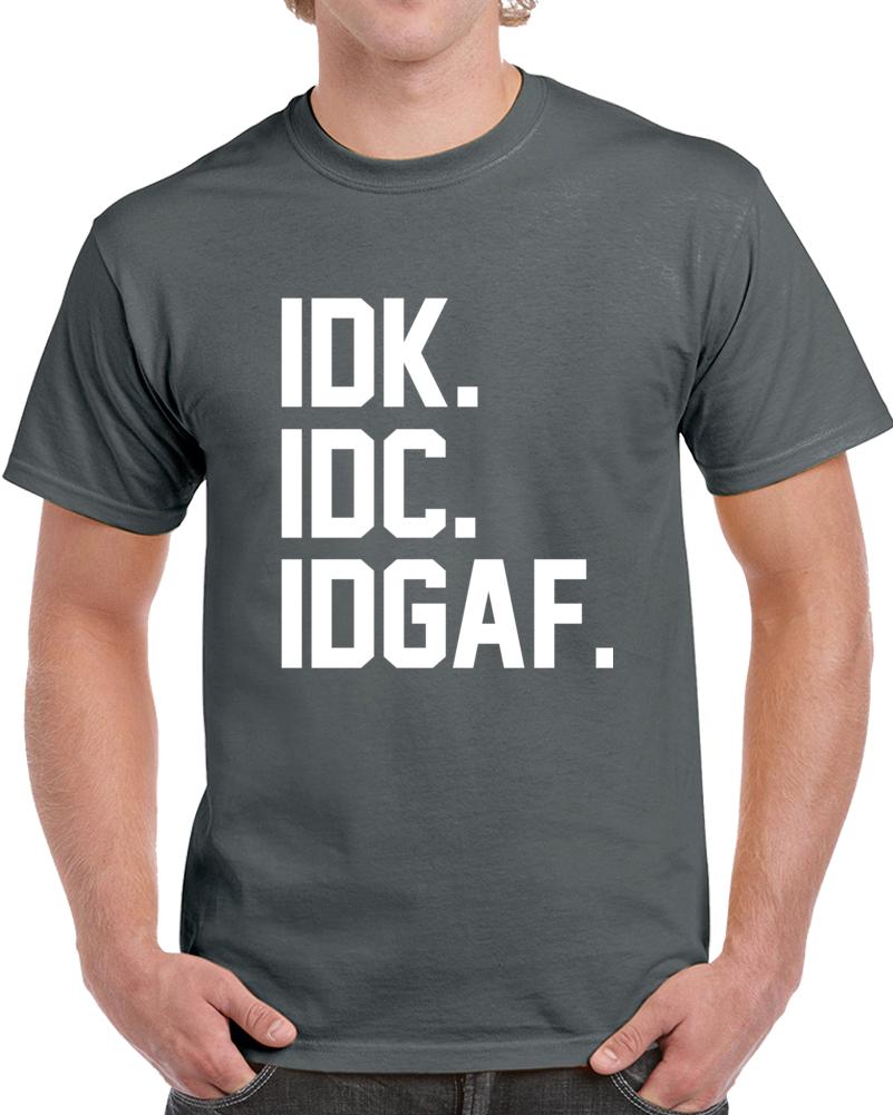 Idk. Idc. Idgaf. T Shirt