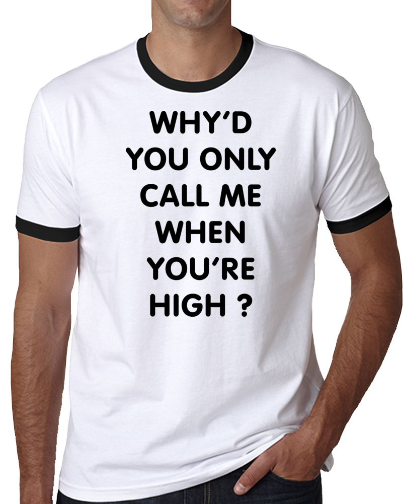 Why'd You Only Call Me When You're High? T Shirt