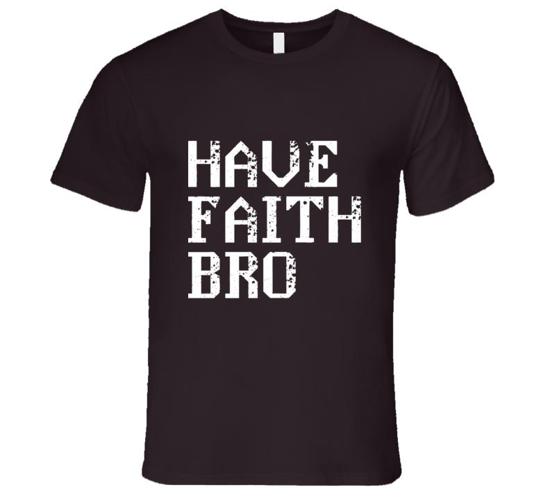 Have Faith Bro T Shirt