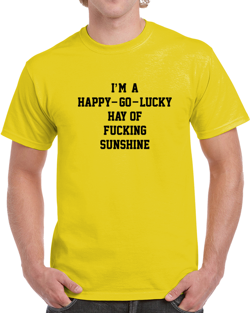I'm A Happy - Go - Lucky Hay Of Fucking Sunshine T Shirt