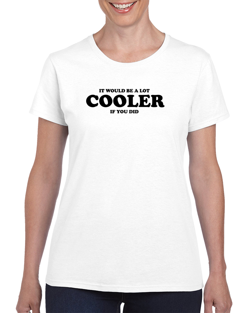 It Would Be A Lot Cooler If You Did T Shirt