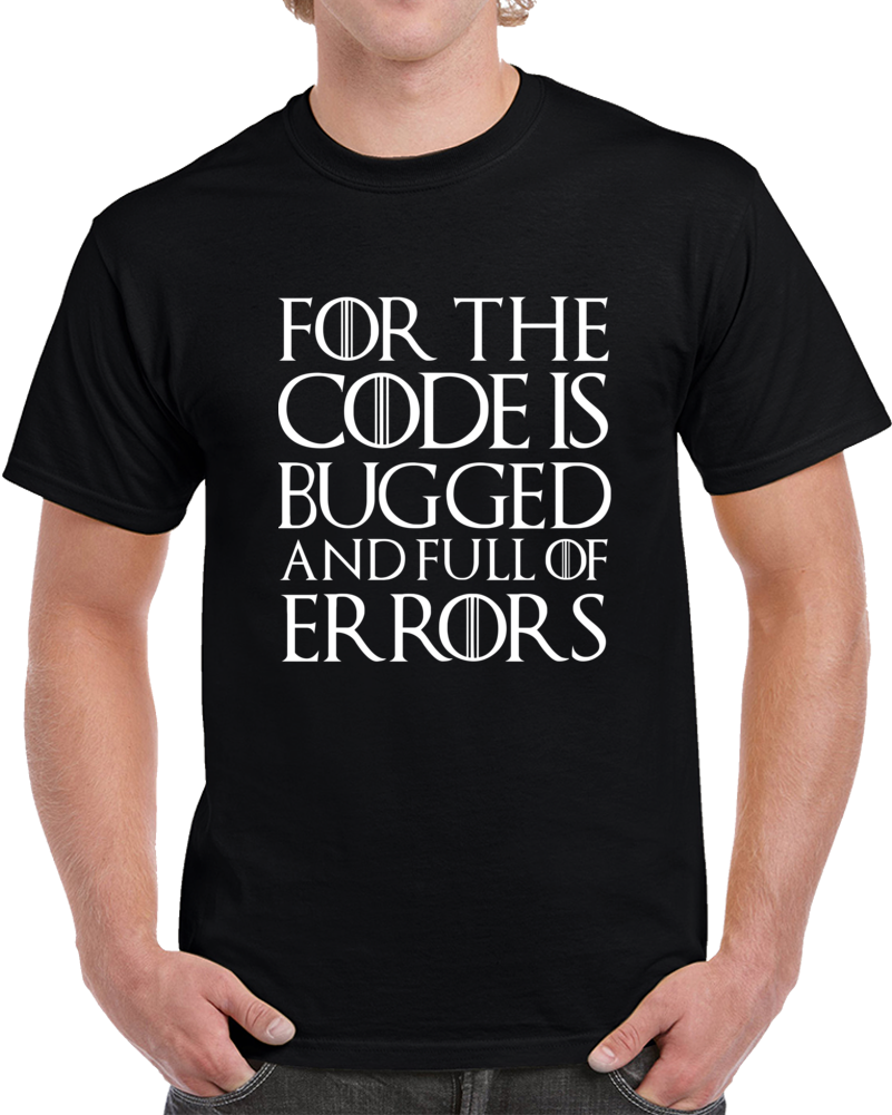 For The Code Is Bugged And Full Of Errors T Shirt