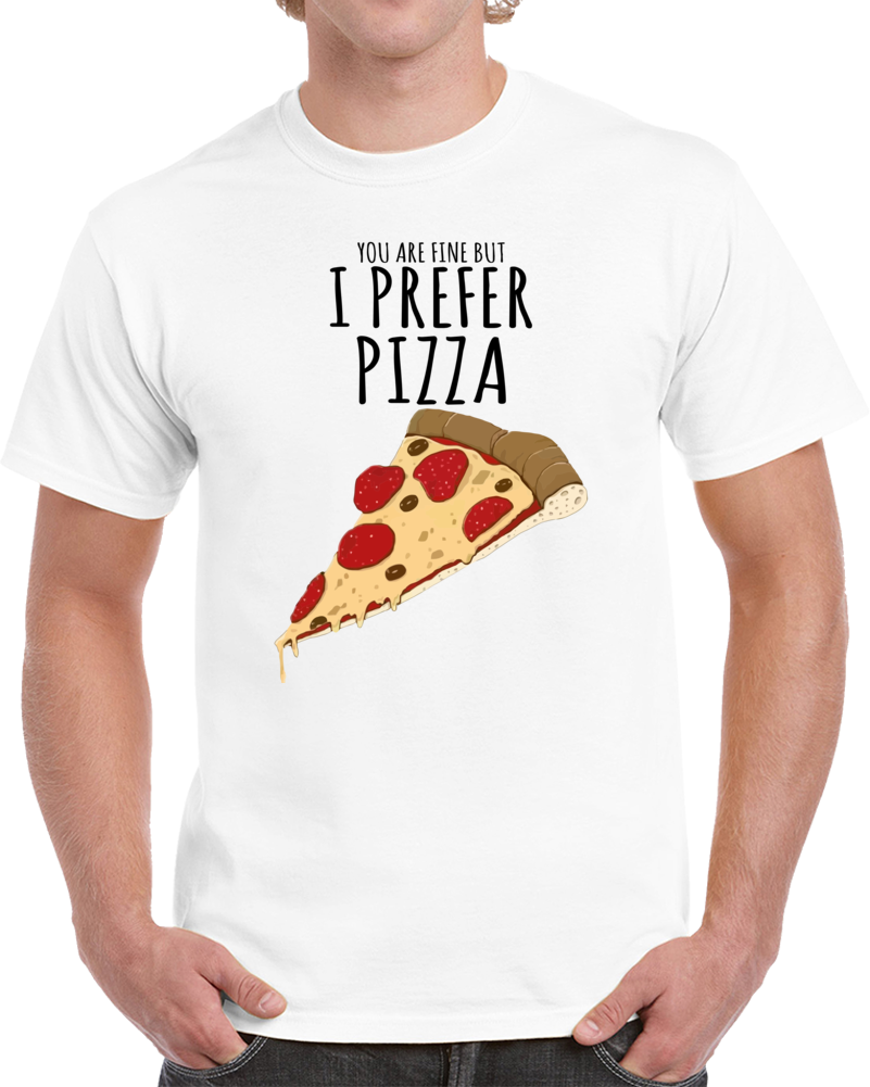 You Are Fine But I Prefer Pizza T Shirt
