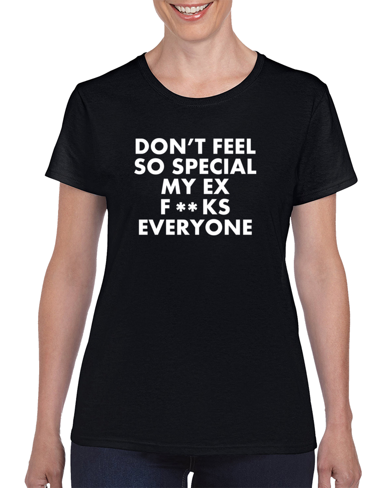 Don't Feel So Special My Ex F**ks Everyone T Shirt