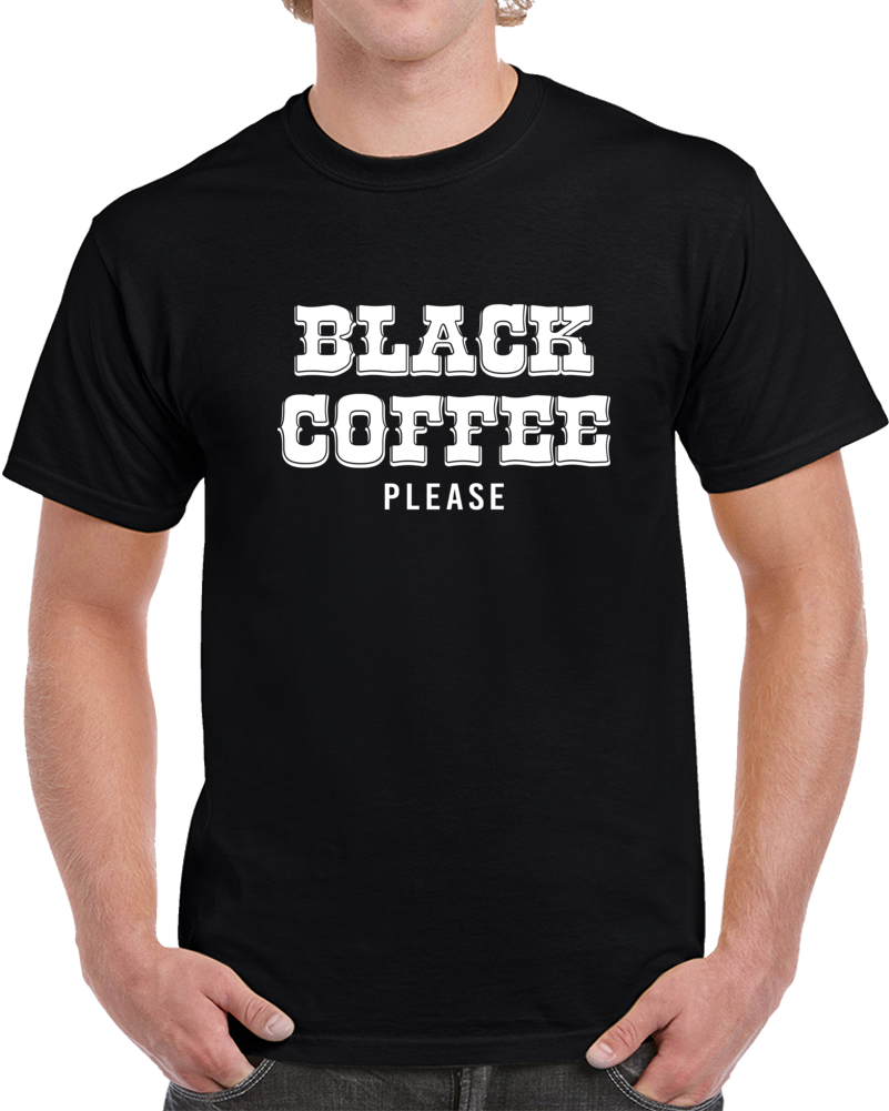 Black Coffee Please T Shirt