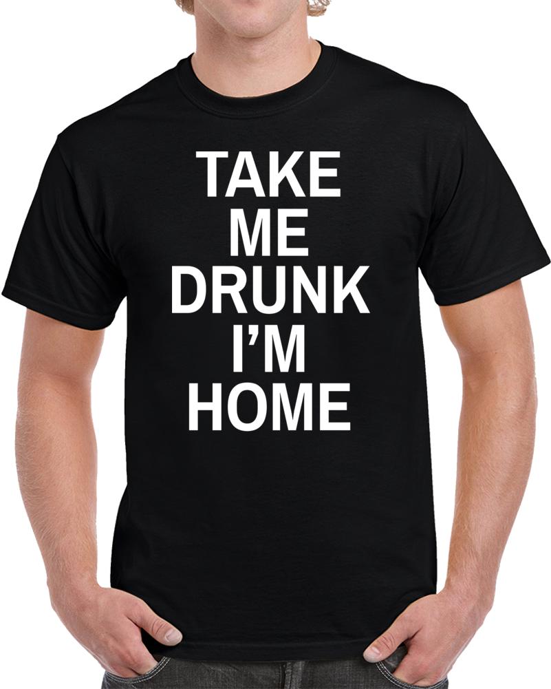 Take Me Drunk I'm Home T Shirt