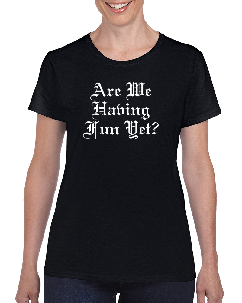 Are We Having Fun Yet? T Shirt