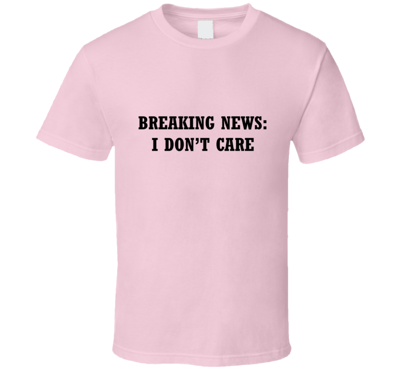 Breaking News: I Don't Care T Shirt