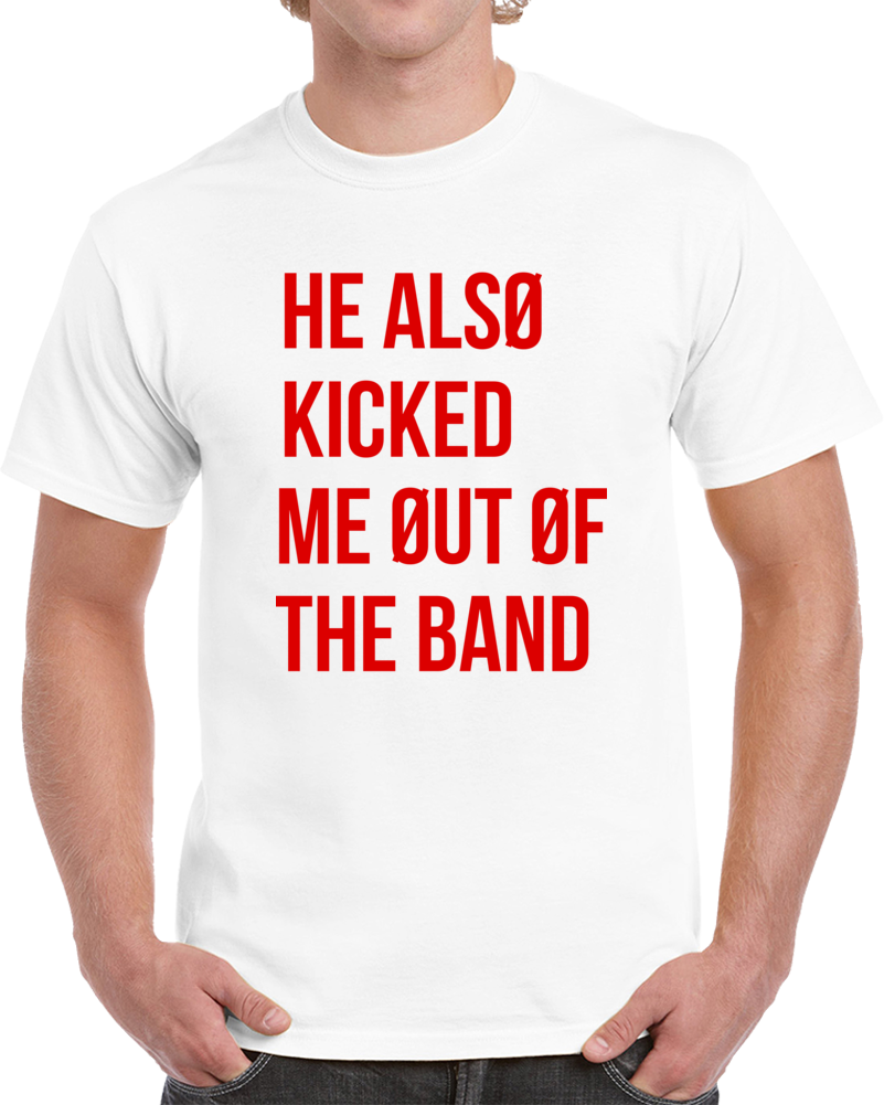 He Also Kicked Me Out Of The Band T Shirt