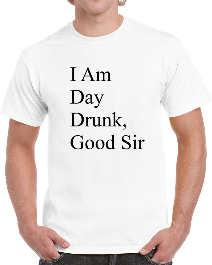 I Am Day Drunk Good Sir T Shirt