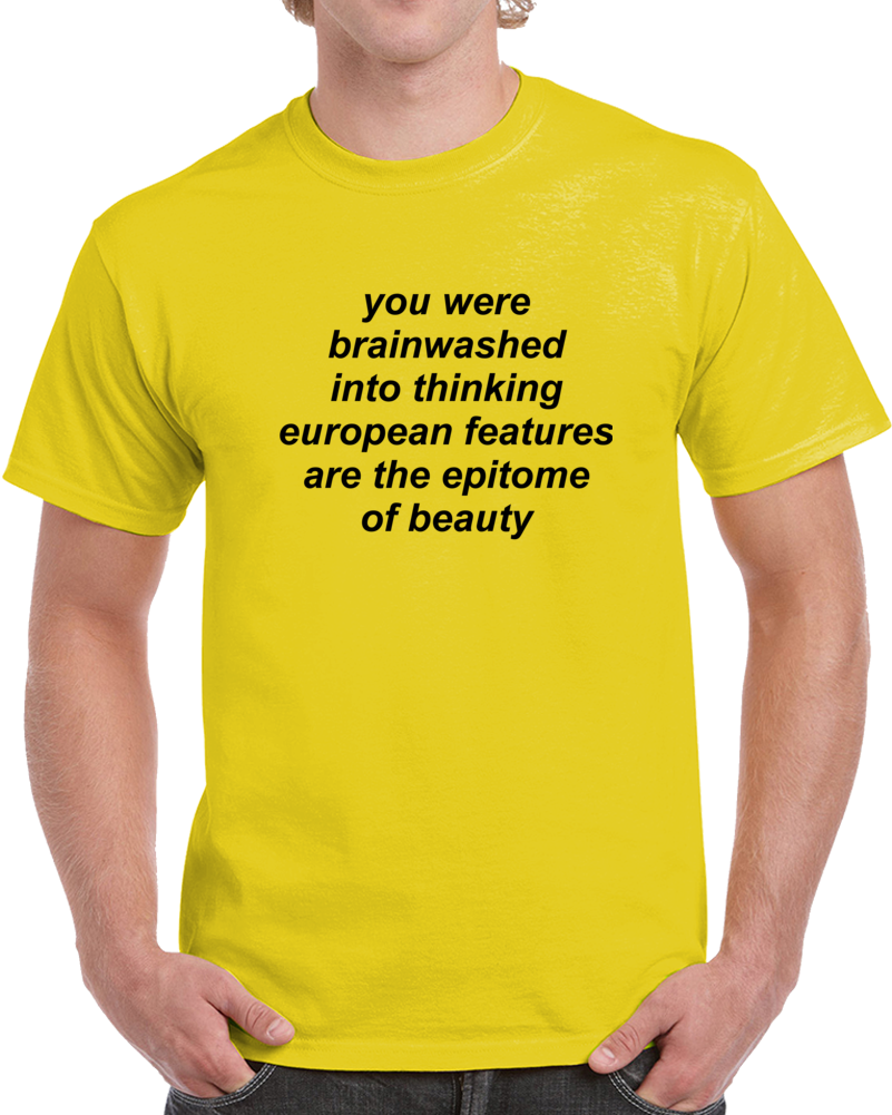 you were brainwashed into thinking european features are the epitome of beauty T Shirt