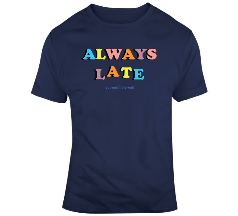 Always Late But Worth The Wait Quote T Shirt