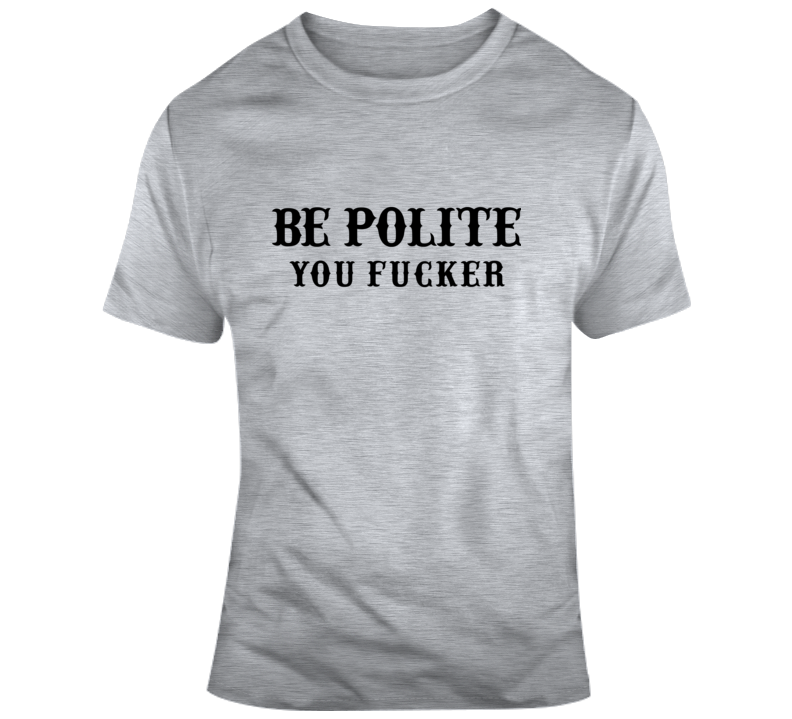Be Polite You Fucker T Shirt