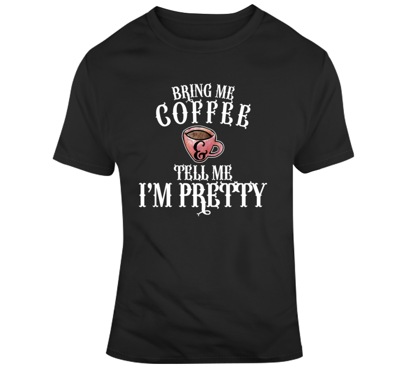 Coffee Bring Me Coffee And Tell Me I'm Pretty T Shirt