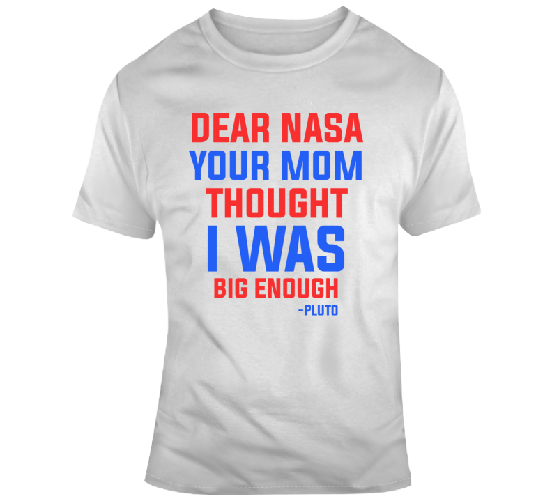 Dear Nasa Your Mom Thought I Was Big Enough - Pluto T Shirt