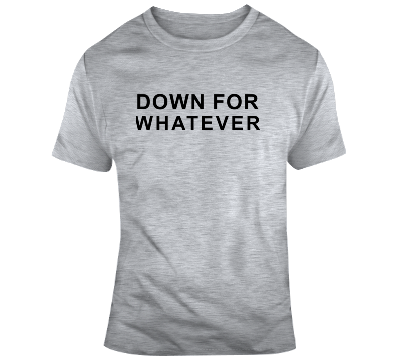 Down For Whatever T Shirt