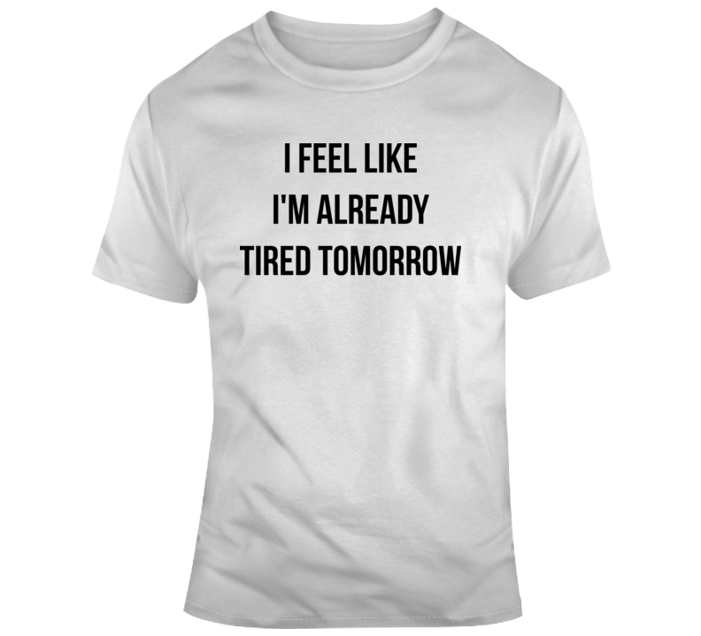 I Feel Like Im Already Tired Tomorrow T Shirt