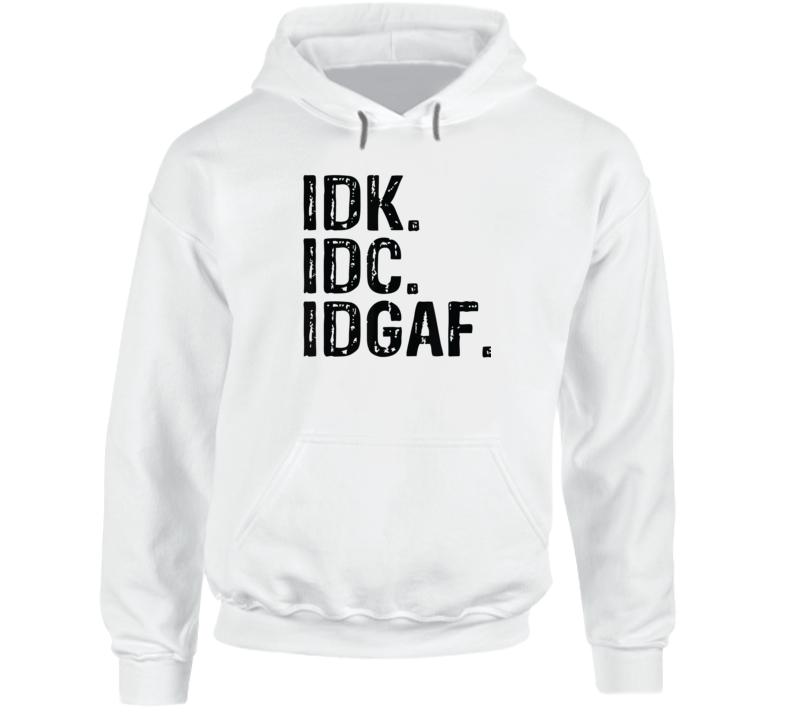 Idk Idc Idgaf - Funny Rude Anti Social Sarcastic Tee Shirts Hoodie