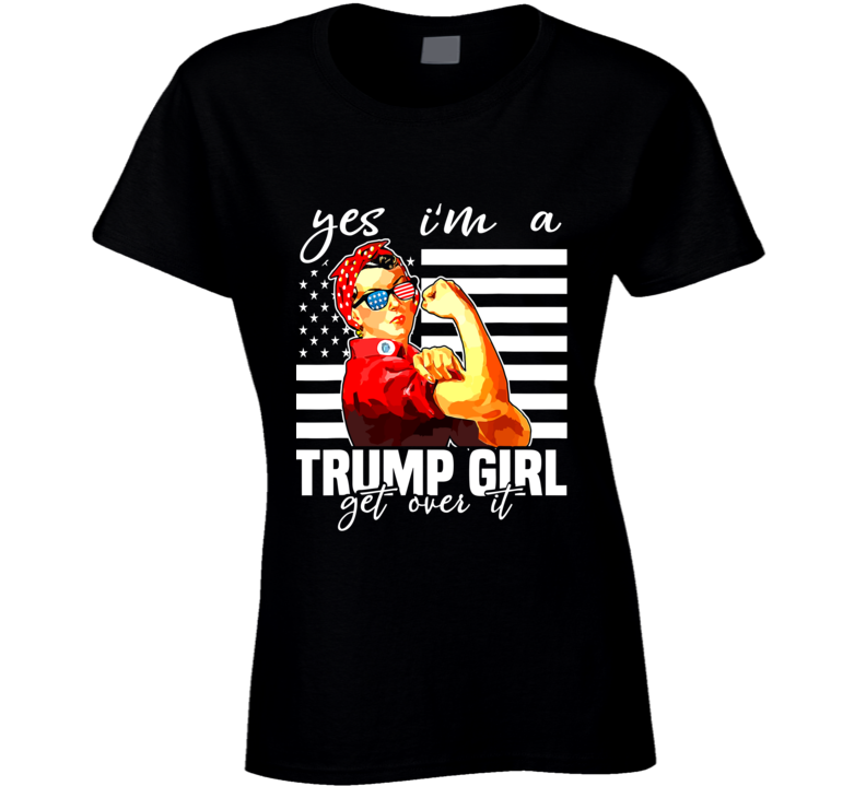Yes I'm A Trump Girl Get Over It Shirt Trump 2020 Ladies T Shirt