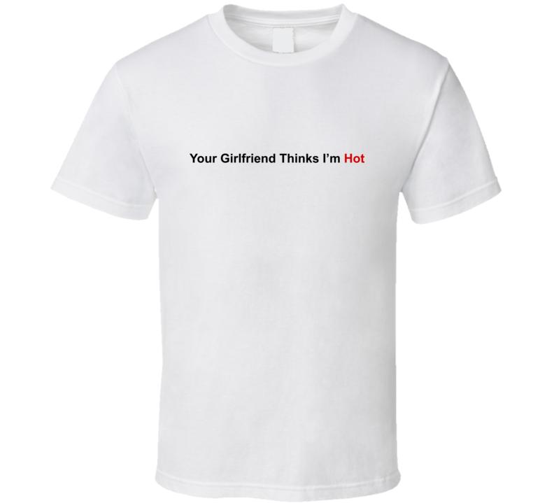 Your Girlfriend Thinks I'm Hot Feminist T Shirt