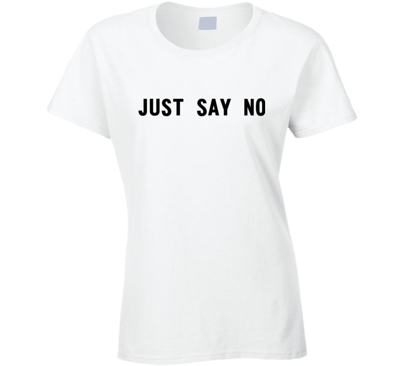 Just Say No Ladies T Shirt