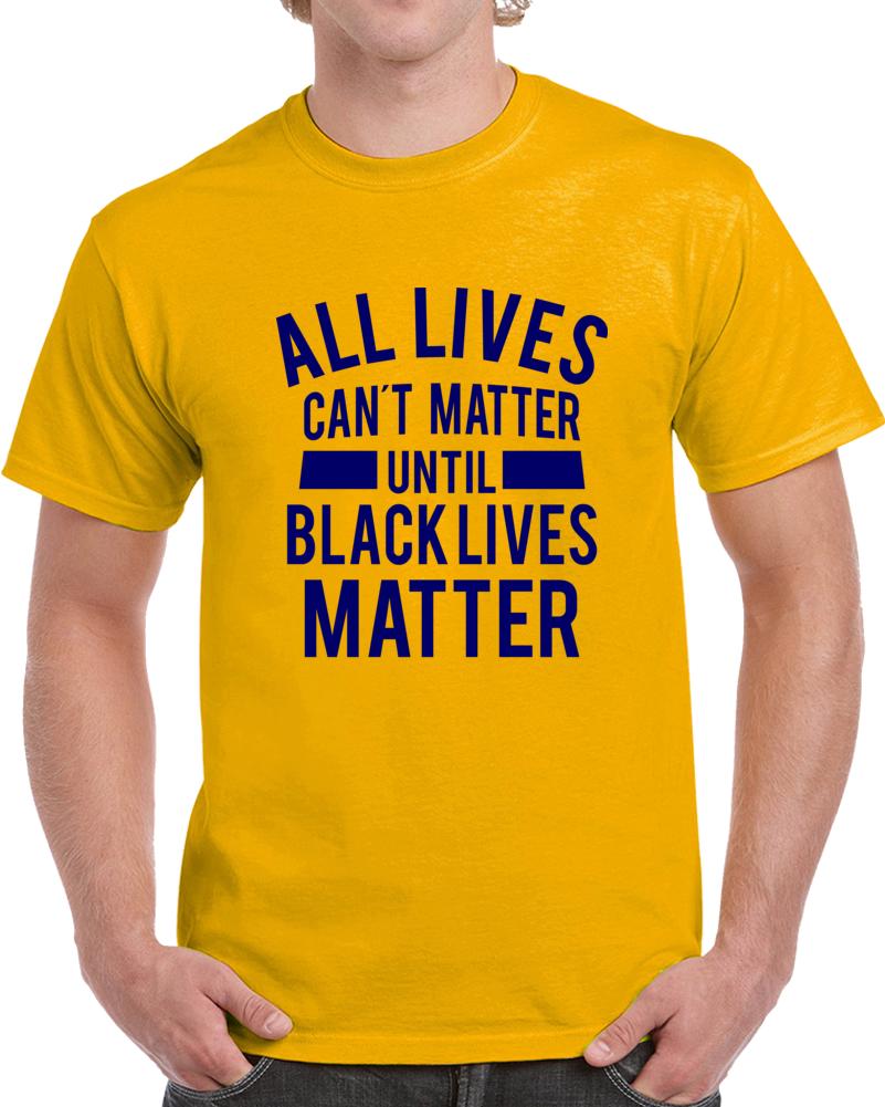 All Live Can't Matter Until Black Lives Matter T Shirt